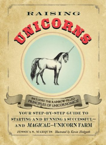 Raising Unicorns: Your Step-by-Step Guide to Starting and Running a Successful -- and Magical! -- Unicorn Farm