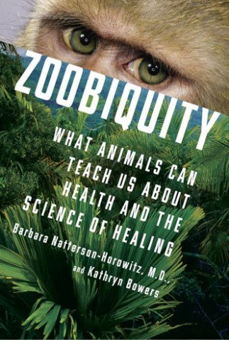 Zoobiquity: What Animals Can Teach Us About Health and the Science of Healing: by Barbara Natterson-Horowitz & Kathryn Bowers